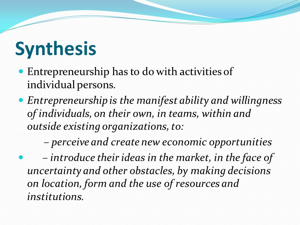 Synthesis Entrepreneurship has to do with activities of individual persons. Entrepreneurship is the manifest ability and willingness of individuals, o
