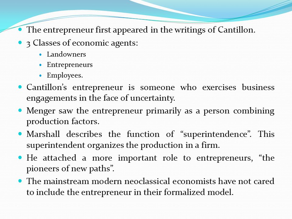 The entrepreneur first appeared in the writings of Cantillon. 3 Classes of economic agents: Landowners Entrepreneurs Employees. Cantillon's entreprene