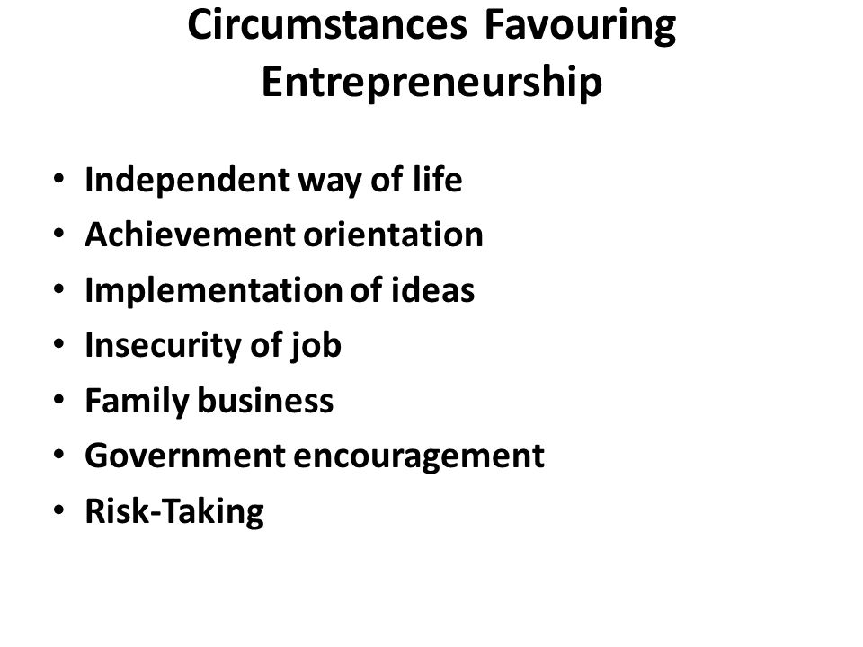 Circumstances Favouring Entrepreneurship Independent way of life Achievement orientation Implementation of ideas Insecurity of job Family business Government encouragement Risk-Taking