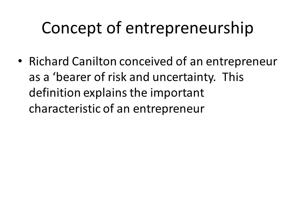 Concept of entrepreneurship Richard Canilton conceived of an entrepreneur as a 'bearer of risk and uncertainty.