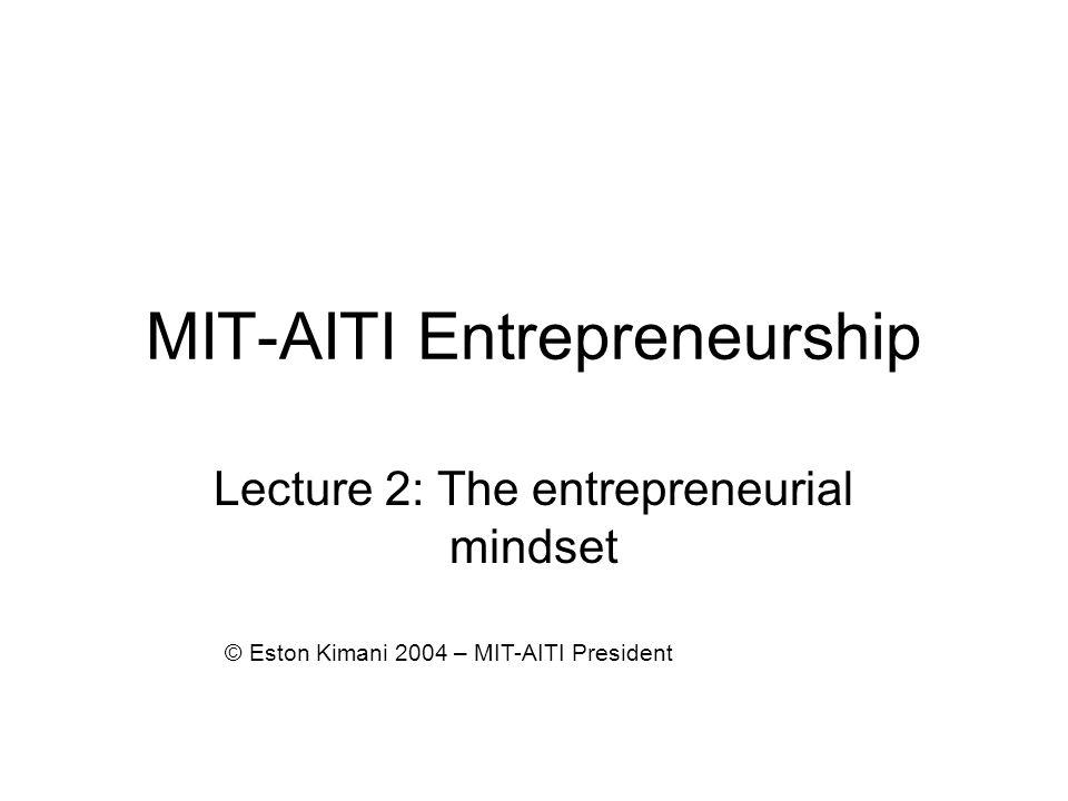MIT-AITI Entrepreneurship Lecture 2: The entrepreneurial mindset © Eston Kimani 2004 – MIT-AITI President