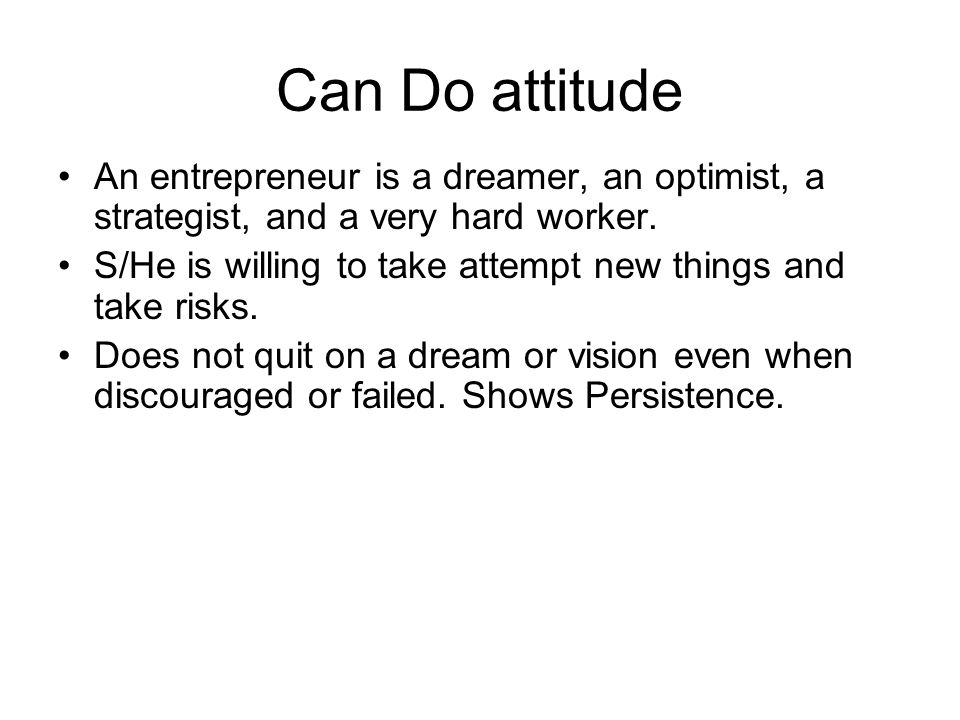 Can Do attitude An entrepreneur is a dreamer, an optimist, a strategist, and a very hard worker.