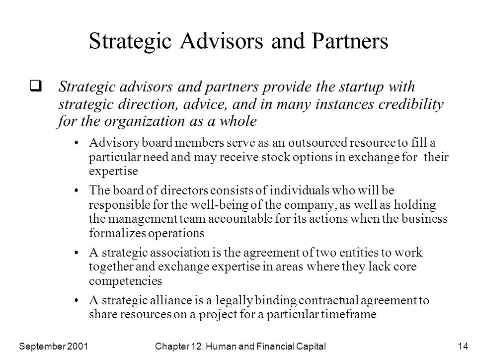 September 2001 Chapter 12: Human and Financial Capital14 Strategic Advisors and Partners  Strategic advisors and partners provide the startup with strategic direction, advice, and in many instances credibility for the organization as a whole Advisory board members serve as an outsourced resource to fill a particular need and may receive stock options in exchange for their expertise The board of directors consists of individuals who will be responsible for the well-being of the company, as well as holding the management team accountable for its actions when the business formalizes operations A strategic association is the agreement of two entities to work together and exchange expertise in areas where they lack core competencies A strategic alliance is a legally binding contractual agreement to share resources on a project for a particular timeframe