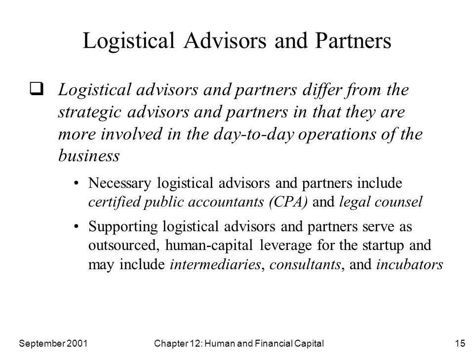 September 2001 Chapter 12: Human and Financial Capital15 Logistical Advisors and Partners  Logistical advisors and partners differ from the strategic advisors and partners in that they are more involved in the day-to-day operations of the business Necessary logistical advisors and partners include certified public accountants (CPA) and legal counsel Supporting logistical advisors and partners serve as outsourced, human-capital leverage for the startup and may include intermediaries, consultants, and incubators