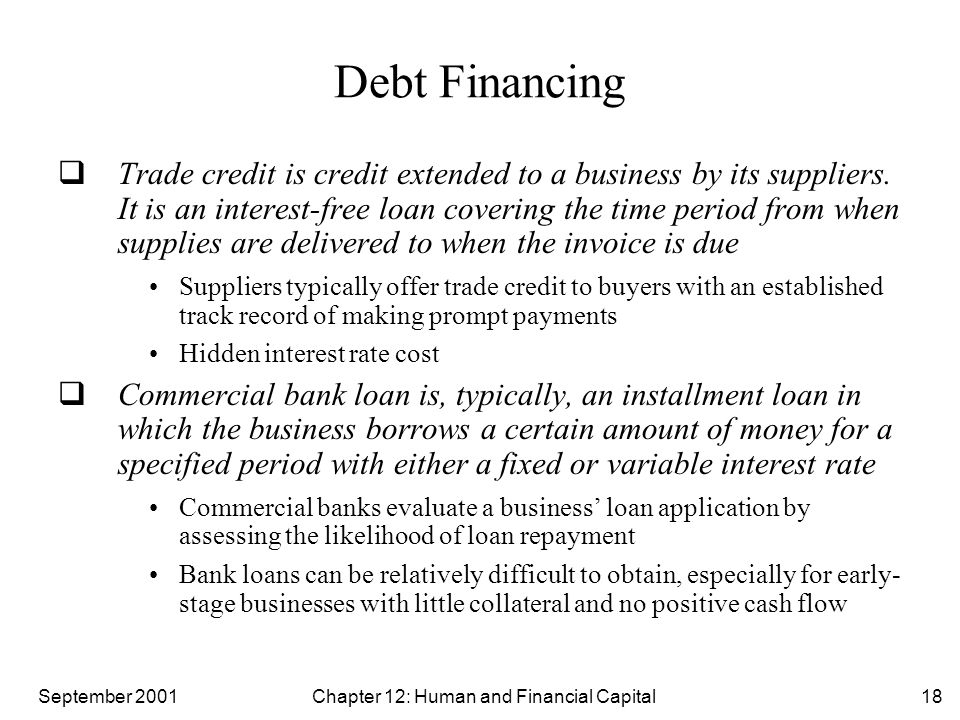 September 2001 Chapter 12: Human and Financial Capital18 Debt Financing  Trade credit is credit extended to a business by its suppliers.