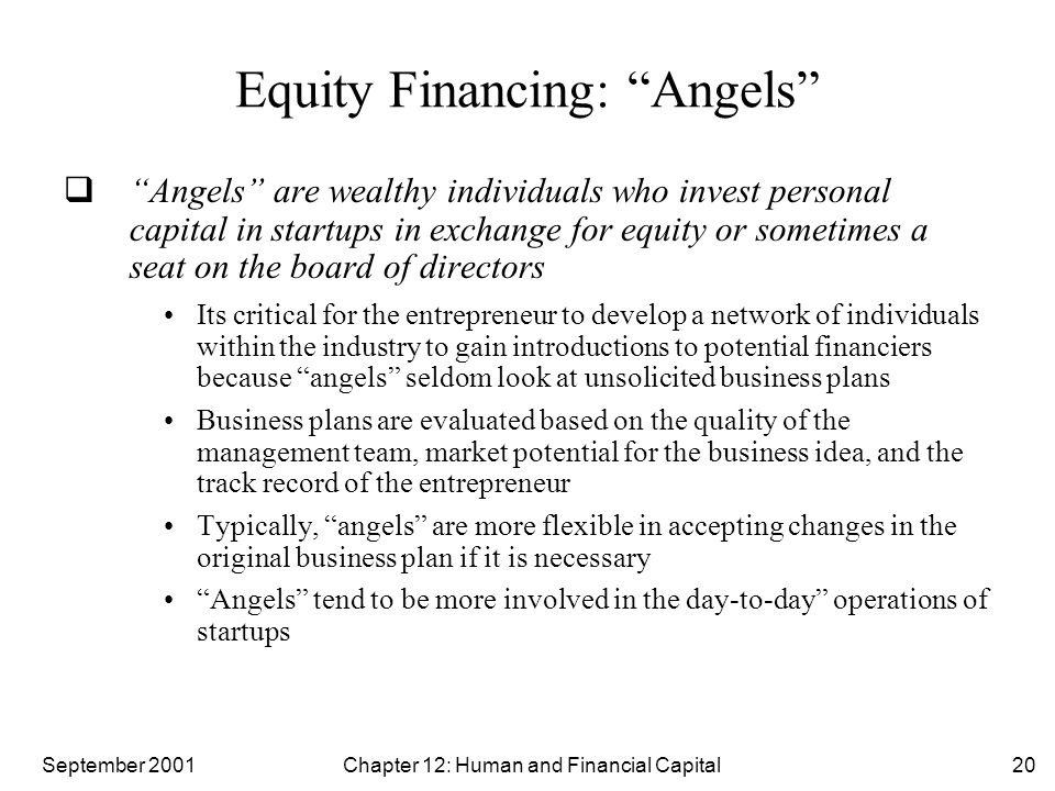 "September 2001 Chapter 12: Human and Financial Capital20 Equity Financing: ""Angels""  ""Angels"" are wealthy individuals who invest personal capital in"
