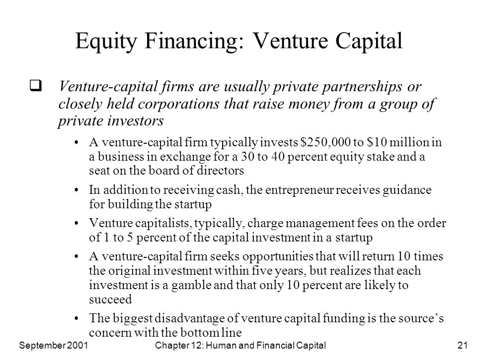 September 2001 Chapter 12: Human and Financial Capital21 Equity Financing: Venture Capital  Venture-capital firms are usually private partnerships or closely held corporations that raise money from a group of private investors A venture-capital firm typically invests $250,000 to $10 million in a business in exchange for a 30 to 40 percent equity stake and a seat on the board of directors In addition to receiving cash, the entrepreneur receives guidance for building the startup Venture capitalists, typically, charge management fees on the order of 1 to 5 percent of the capital investment in a startup A venture-capital firm seeks opportunities that will return 10 times the original investment within five years, but realizes that each investment is a gamble and that only 10 percent are likely to succeed The biggest disadvantage of venture capital funding is the source's concern with the bottom line