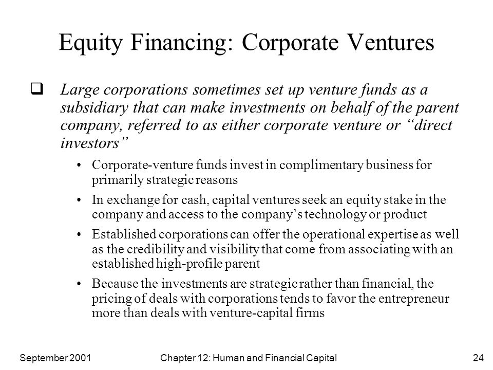 September 2001 Chapter 12: Human and Financial Capital24 Equity Financing: Corporate Ventures  Large corporations sometimes set up venture funds as a subsidiary that can make investments on behalf of the parent company, referred to as either corporate venture or direct investors Corporate-venture funds invest in complimentary business for primarily strategic reasons In exchange for cash, capital ventures seek an equity stake in the company and access to the company's technology or product Established corporations can offer the operational expertise as well as the credibility and visibility that come from associating with an established high-profile parent Because the investments are strategic rather than financial, the pricing of deals with corporations tends to favor the entrepreneur more than deals with venture-capital firms