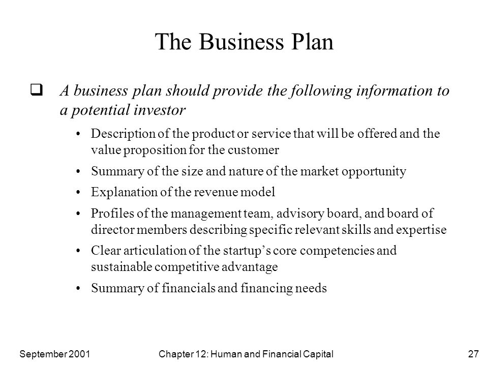 September 2001 Chapter 12: Human and Financial Capital27 The Business Plan  A business plan should provide the following information to a potential investor Description of the product or service that will be offered and the value proposition for the customer Summary of the size and nature of the market opportunity Explanation of the revenue model Profiles of the management team, advisory board, and board of director members describing specific relevant skills and expertise Clear articulation of the startup's core competencies and sustainable competitive advantage Summary of financials and financing needs