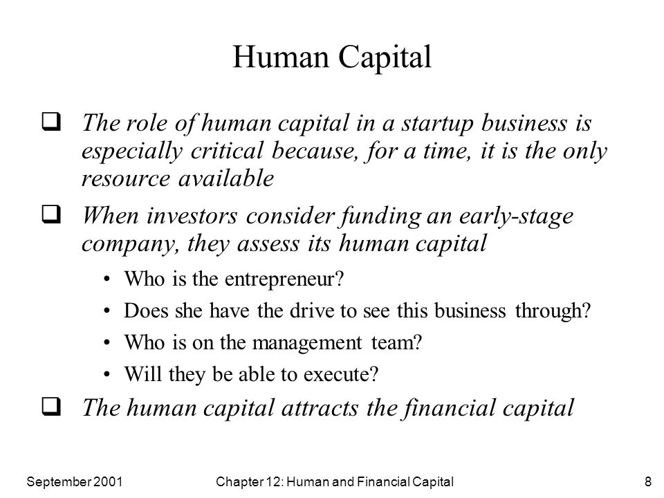 September 2001 Chapter 12: Human and Financial Capital19 Equity Financing: Bootstrapping  Bootstrapping is the art of using personal resources to finance the early stages of a startup Bootstrapping may include taking a personal loan, mortgaging a home, using credit cards or savings accounts Bootstrapping provides the most viable option for the entrepreneur when the startup is in the earliest stages of business, especially during the stages that involve proving the business concept Bootstrapping allows the entrepreneur to control the company and refine his business strategy without pressure from outside investors The disadvantage of bootstrapping is that it is unlikely to provide sufficient cash for a good business concept to grow quickly beyond the earliest stages