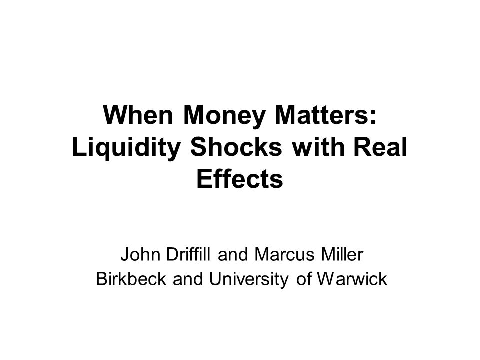 When Money Matters: Liquidity Shocks with Real Effects John Driffill and Marcus Miller Birkbeck and University of Warwick