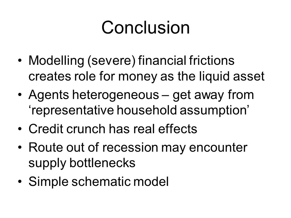 Conclusion Modelling (severe) financial frictions creates role for money as the liquid asset Agents heterogeneous – get away from 'representative household assumption' Credit crunch has real effects Route out of recession may encounter supply bottlenecks Simple schematic model