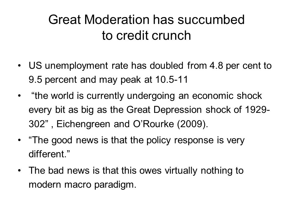 Great Moderation has succumbed to credit crunch US unemployment rate has doubled from 4.8 per cent to 9.5 percent and may peak at 10.5-11 the world is currently undergoing an economic shock every bit as big as the Great Depression shock of 1929- 302 , Eichengreen and O'Rourke (2009).