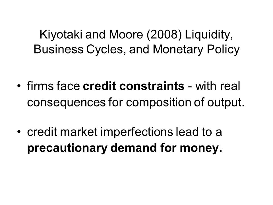 Kiyotaki and Moore (2008) Liquidity, Business Cycles, and Monetary Policy firms face credit constraints - with real consequences for composition of output.