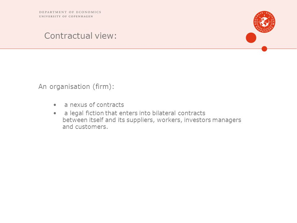 Contractual view: An organisation (firm): a nexus of contracts a legal fiction that enters into bilateral contracts between itself and its suppliers, workers, investors managers and customers.
