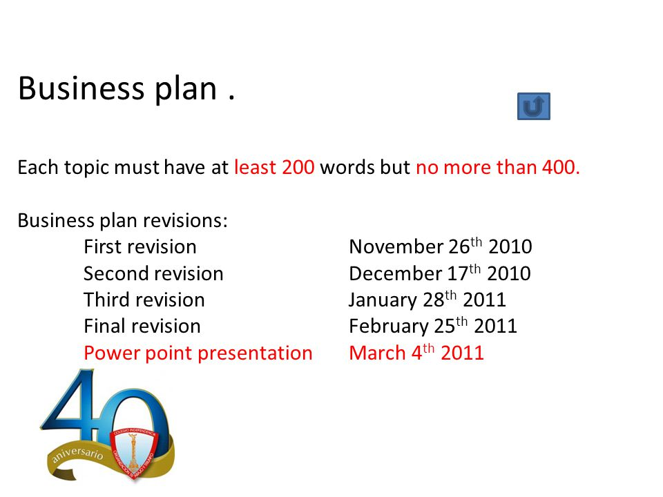 Business plan. Each topic must have at least 200 words but no more than 400. Business plan revisions: First revision November 26 th 2010 Second revisi