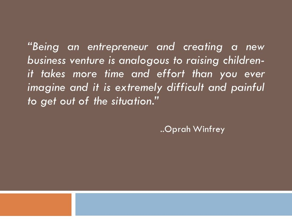Being an entrepreneur and creating a new business venture is analogous to raising children- it takes more time and effort than you ever imagine and it is extremely difficult and painful to get out of the situation. ..Oprah Winfrey
