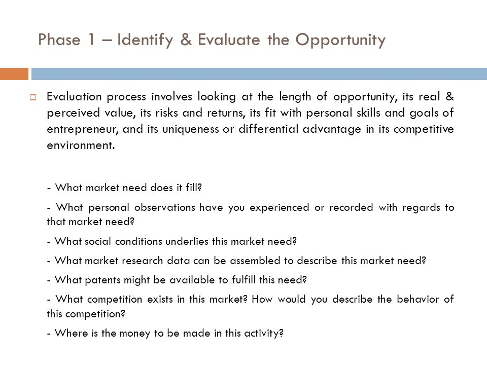 Phase 1 – Identify & Evaluate the Opportunity  Evaluation process involves looking at the length of opportunity, its real & perceived value, its risks and returns, its fit with personal skills and goals of entrepreneur, and its uniqueness or differential advantage in its competitive environment.