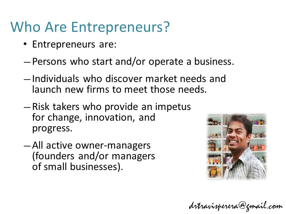 Who Are Entrepreneurs. Entrepreneurs are: — Persons who start and/or operate a business.