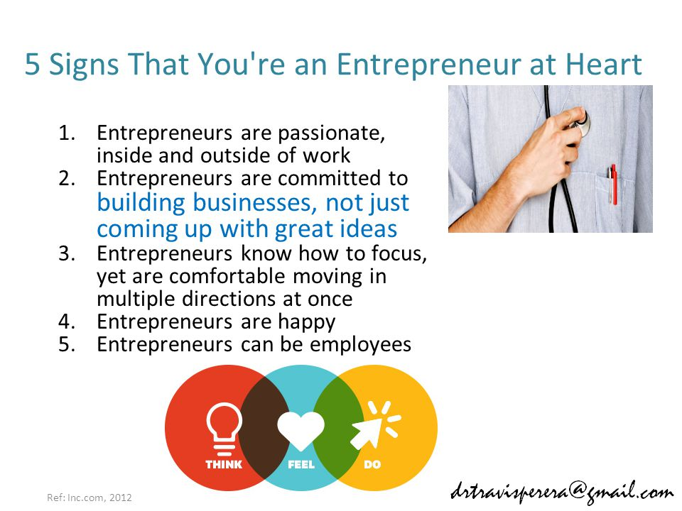 5 Signs That You re an Entrepreneur at Heart 1.Entrepreneurs are passionate, inside and outside of work 2.Entrepreneurs are committed to building businesses, not just coming up with great ideas 3.Entrepreneurs know how to focus, yet are comfortable moving in multiple directions at once 4.Entrepreneurs are happy 5.Entrepreneurs can be employees Ref: Inc.com, 2012
