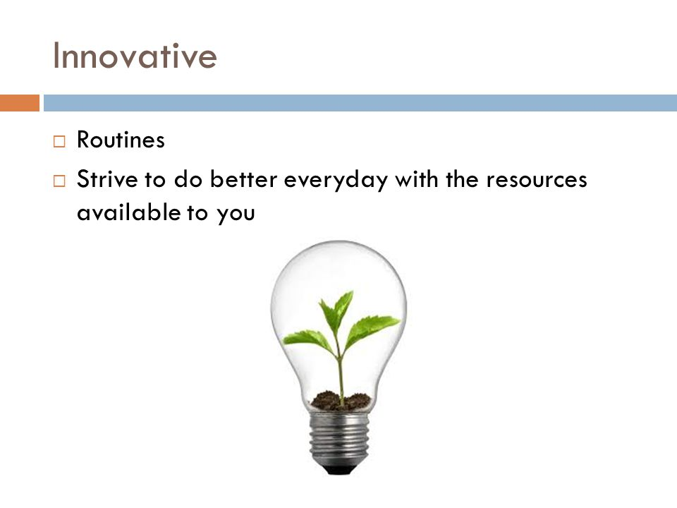 Innovative  Routines  Strive to do better everyday with the resources available to you
