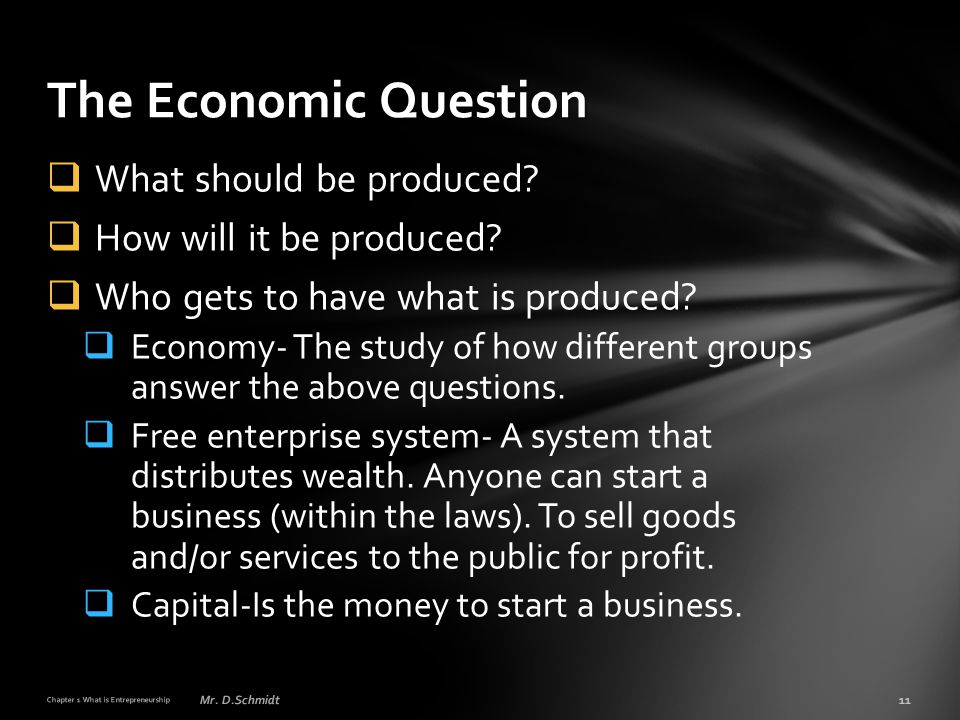  What should be produced?  How will it be produced?  Who gets to have what is produced?  Economy- The study of how different groups answer the abo