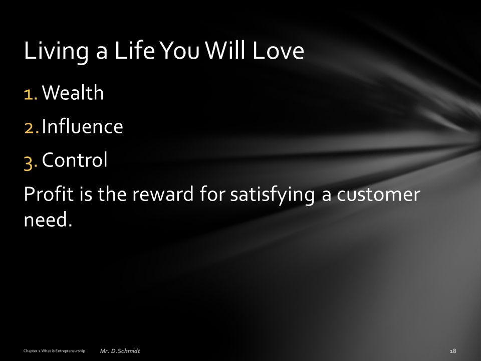 1.Wealth 2.Influence 3.Control Profit is the reward for satisfying a customer need. Chapter 1 What is Entrepreneurship 18Mr. D.Schmidt Living a Life Y