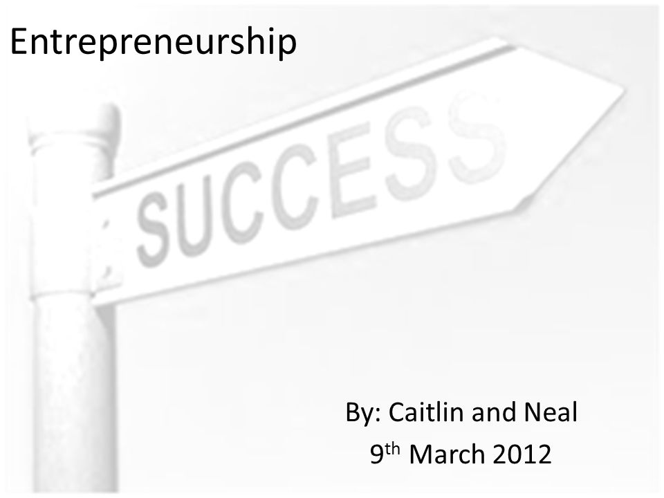 Entrepreneurship By: Caitlin and Neal 9 th March 2012