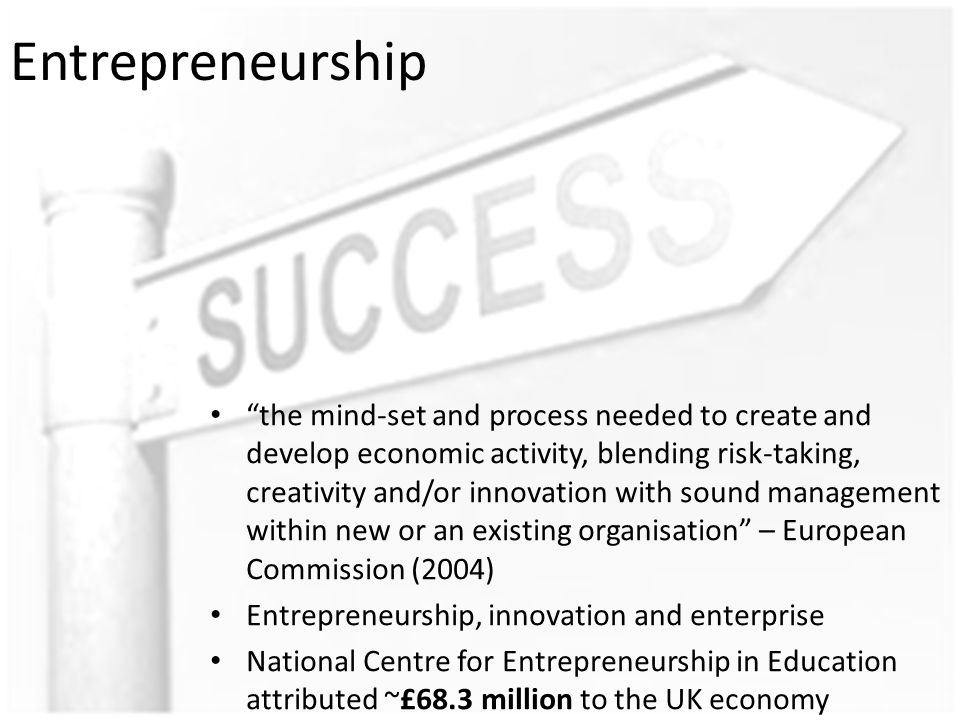 Entrepreneurship the mind-set and process needed to create and develop economic activity, blending risk-taking, creativity and/or innovation with sound management within new or an existing organisation – European Commission (2004) Entrepreneurship, innovation and enterprise National Centre for Entrepreneurship in Education attributed ~£68.3 million to the UK economy