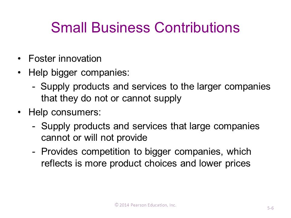Small Business Contributions Foster innovation Help bigger companies: - Supply products and services to the larger companies that they do not or cannot supply Help consumers: -Supply products and services that large companies cannot or will not provide -Provides competition to bigger companies, which reflects is more product choices and lower prices © 2014 Pearson Education, Inc.