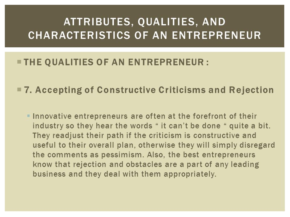  THE QUALITIES OF AN ENTREPRENEUR :  7. Accepting of Constructive Criticisms and Rejection  Innovative entrepreneurs are often at the forefront of