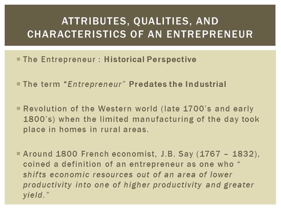 """ The Entrepreneur : Historical Perspective  The term """"Entrepreneur"""" Predates the Industrial  Revolution of the Western world (late 1700's and early"""