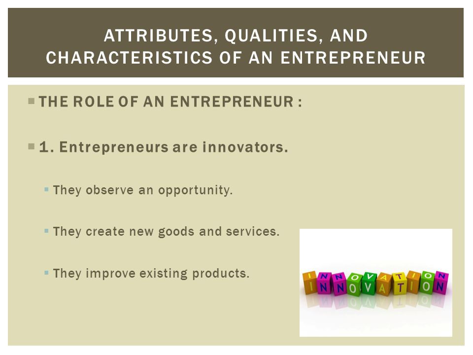  THE ROLE OF AN ENTREPRENEUR :  1. Entrepreneurs are innovators.  They observe an opportunity.  They create new goods and services.  They improve