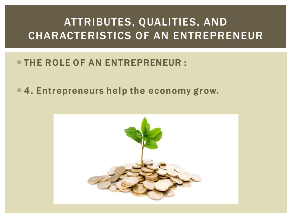 THE ROLE OF AN ENTREPRENEUR :  4. Entrepreneurs help the economy grow. ATTRIBUTES, QUALITIES, AND CHARACTERISTICS OF AN ENTREPRENEUR