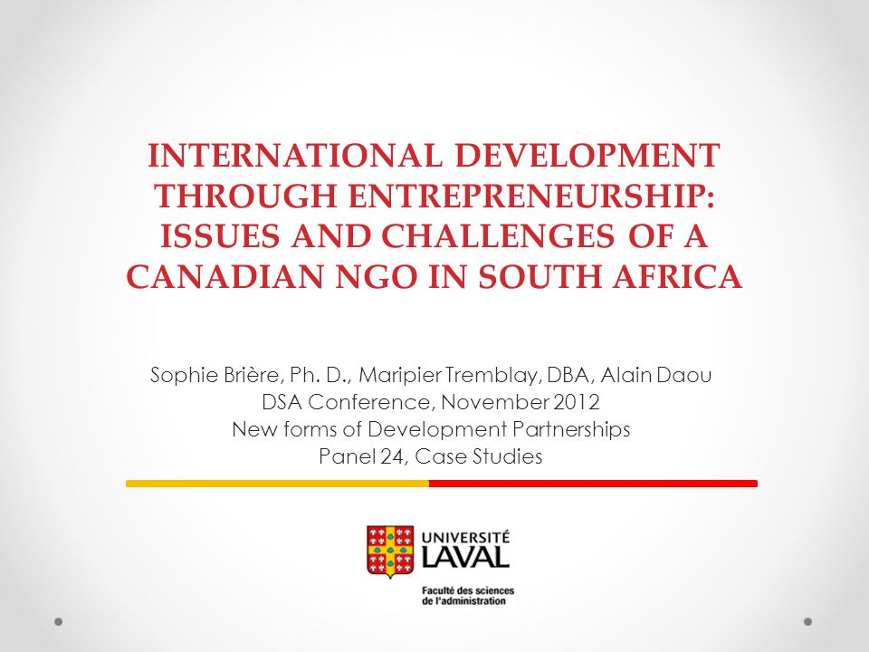 INTERNATIONAL DEVELOPMENT THROUGH ENTREPRENEURSHIP: ISSUES AND CHALLENGES OF A CANADIAN NGO IN SOUTH AFRICA Sophie Brière, Ph. D., Maripier Tremblay,