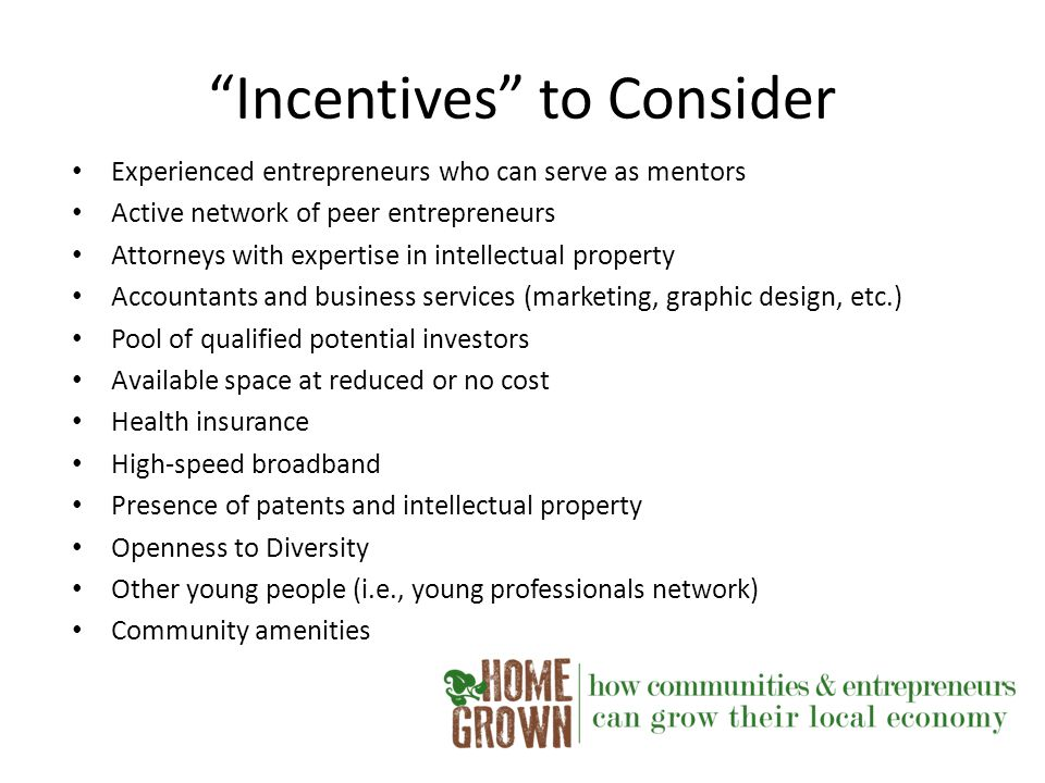 Incentives to Consider Experienced entrepreneurs who can serve as mentors Active network of peer entrepreneurs Attorneys with expertise in intellectual property Accountants and business services (marketing, graphic design, etc.) Pool of qualified potential investors Available space at reduced or no cost Health insurance High-speed broadband Presence of patents and intellectual property Openness to Diversity Other young people (i.e., young professionals network) Community amenities