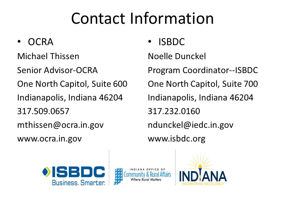 Contact Information ISBDC Noelle Dunckel Program Coordinator--ISBDC One North Capitol, Suite 700 Indianapolis, Indiana 46204 317.232.0160 ndunckel@iedc.in.gov www.isbdc.org OCRA Michael Thissen Senior Advisor-OCRA One North Capitol, Suite 600 Indianapolis, Indiana 46204 317.509.0657 mthissen@ocra.in.gov www.ocra.in.gov