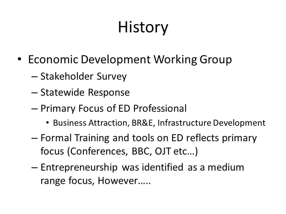 History Economic Development Working Group – Stakeholder Survey – Statewide Response – Primary Focus of ED Professional Business Attraction, BR&E, Infrastructure Development – Formal Training and tools on ED reflects primary focus (Conferences, BBC, OJT etc…) – Entrepreneurship was identified as a medium range focus, However…..