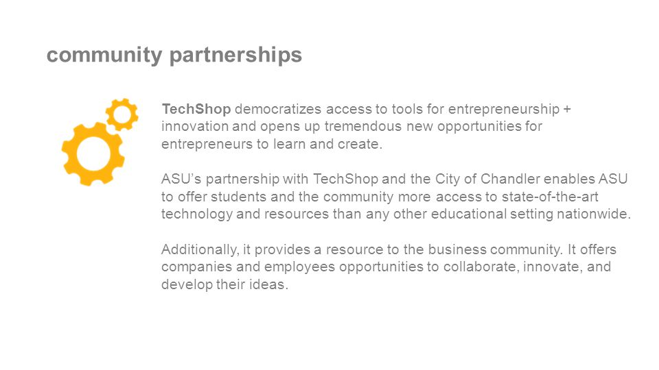 community partnerships TechShop democratizes access to tools for entrepreneurship + innovation and opens up tremendous new opportunities for entrepreneurs to learn and create.
