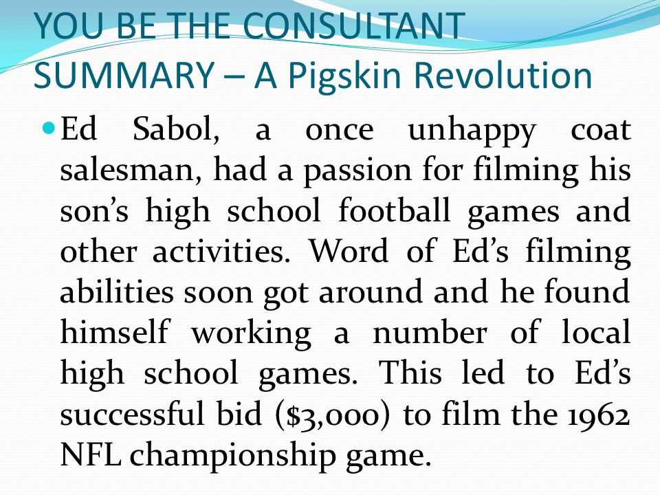 YOU BE THE CONSULTANT SUMMARY – A Pigskin Revolution Ed Sabol, a once unhappy coat salesman, had a passion for filming his son's high school football
