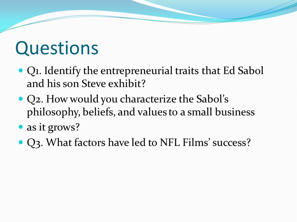Questions Q1. Identify the entrepreneurial traits that Ed Sabol and his son Steve exhibit? Q2. How would you characterize the Sabol's philosophy, beli