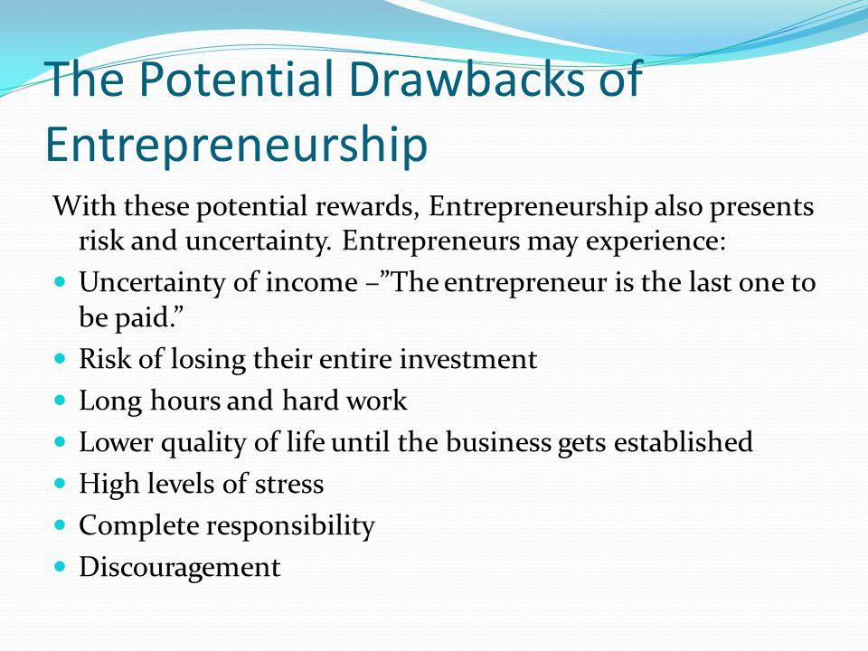 The Potential Drawbacks of Entrepreneurship With these potential rewards, Entrepreneurship also presents risk and uncertainty. Entrepreneurs may exper