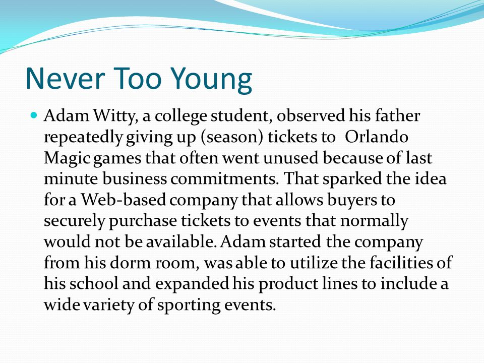 Never Too Young Adam Witty, a college student, observed his father repeatedly giving up (season) tickets to Orlando Magic games that often went unused