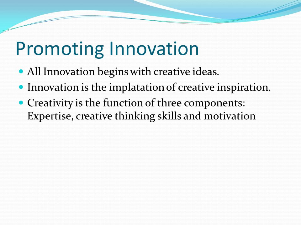 Promoting Innovation All Innovation begins with creative ideas. Innovation is the implatation of creative inspiration. Creativity is the function of t