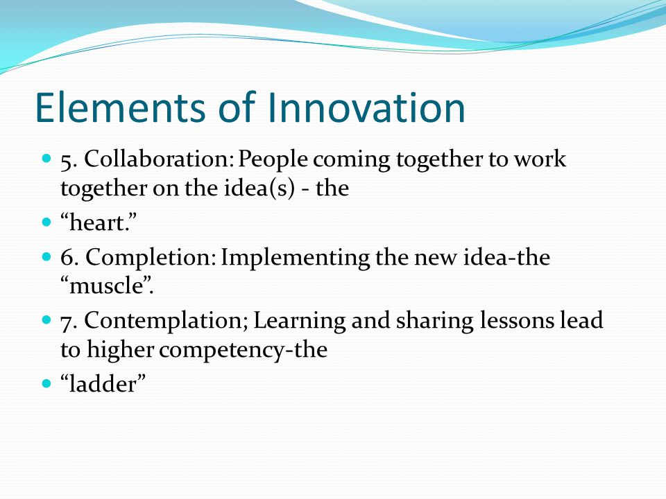 """Elements of Innovation 5. Collaboration: People coming together to work together on the idea(s) - the """"heart."""" 6. Completion: Implementing the new ide"""