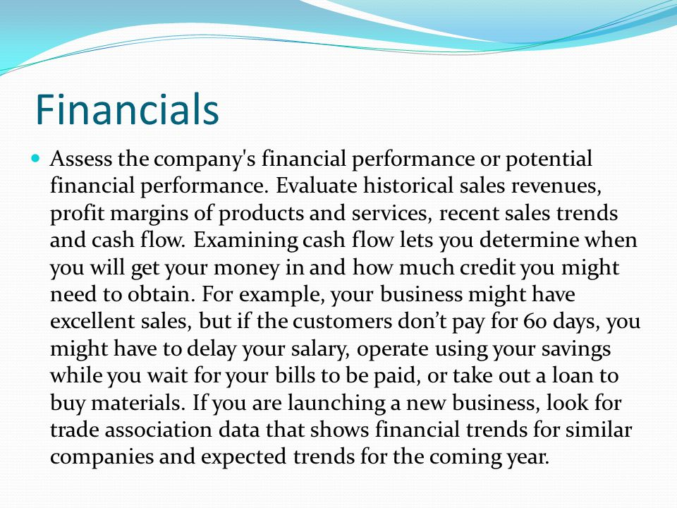 Financials Assess the company's financial performance or potential financial performance. Evaluate historical sales revenues, profit margins of produc