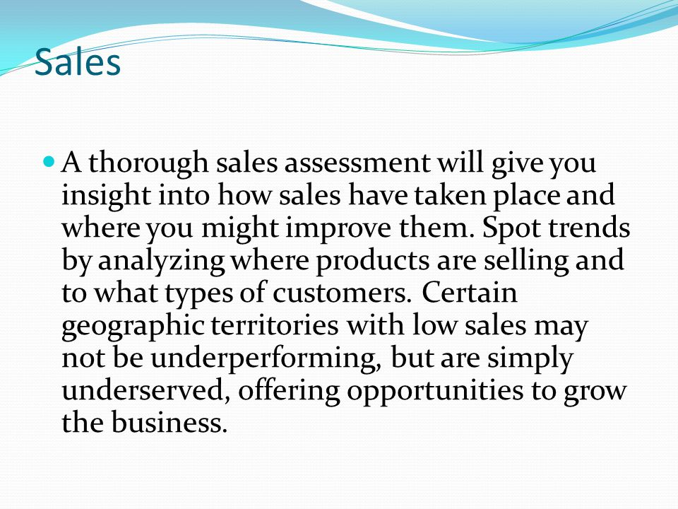 Sales A thorough sales assessment will give you insight into how sales have taken place and where you might improve them. Spot trends by analyzing whe