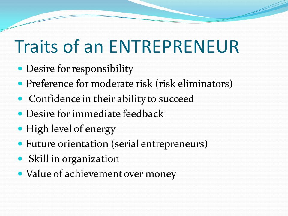 Traits of an ENTREPRENEUR Desire for responsibility Preference for moderate risk (risk eliminators) Confidence in their ability to succeed Desire for