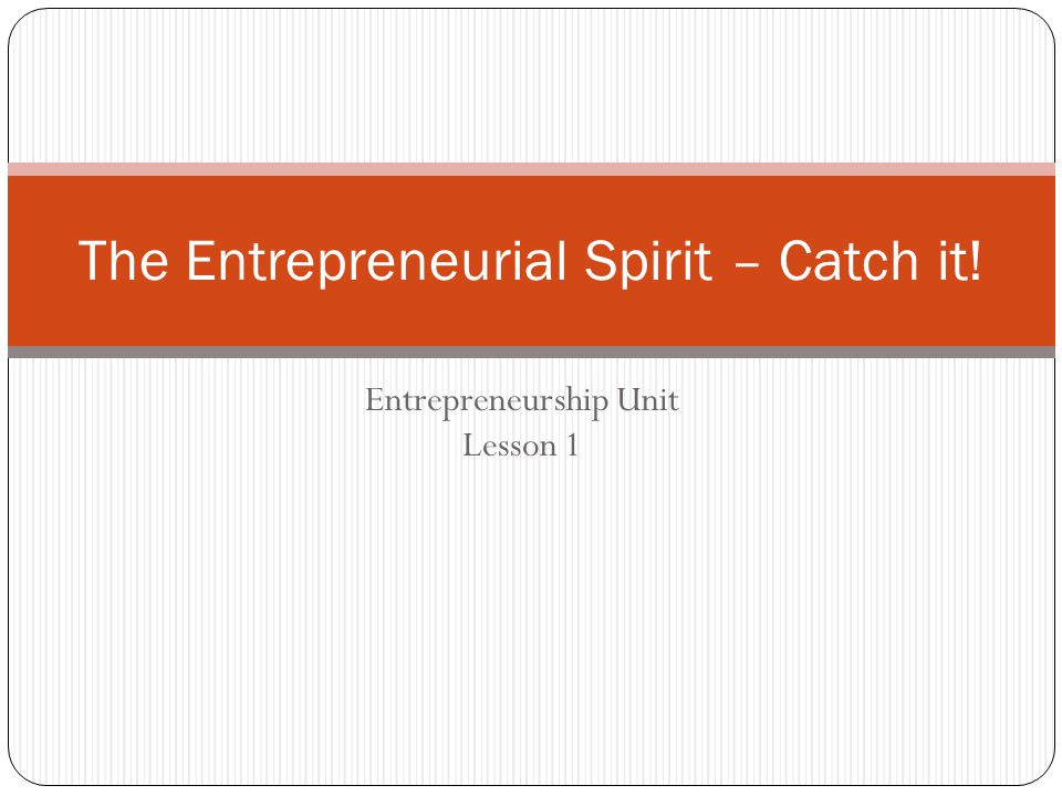 Entrepreneurship Unit Lesson 1 The Entrepreneurial Spirit – Catch it!