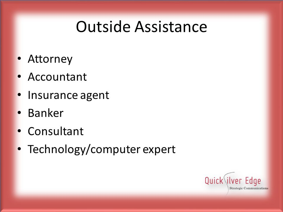 Outside Assistance Attorney Accountant Insurance agent Banker Consultant Technology/computer expert